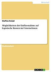 Möglichkeiten der Einflussnahme auf logistische Kosten im Unternehmen - eBook - Steffen Kolod,