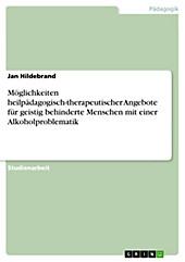 Möglichkeiten heilpädagogisch-therapeutischer Angebote für geistig behinderte Menschen mit einer Alkoholproblematik - eBook - Jan Hildebrand,