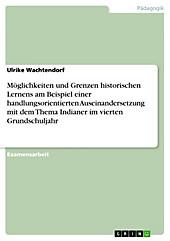 Möglichkeiten und Grenzen historischen Lernens am Beispiel einer handlungsorientierten Auseinandersetzung mit dem Thema  Indianer  im vierten... - Ulrike Wachtendorf,