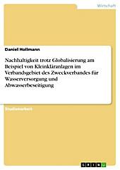 Nachhaltigkeit trotz Globalisierung am Beispiel von Kleinkläranlagen im Verbandsgebiet des Zweckverbandes für Wasserversorgung und... - Daniel Hollmann,