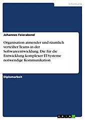 Organisation atmender und räumlich verteilter Teams in der Softwareentwicklung unter besonderer Berücksichtigung der für die Entwicklung komplexer... - Johannes Feierabend,
