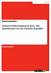 Politische Willensbildung in Rom - Wie demokratisch war die römische Republik? - eBook - Martin Kutschke,