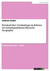 Protokoll über 2 Geländetage im Rahmen des Geländepraktikums Physische Geographie - eBook - Andreas Stadler,