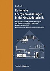 Rationelle Energieanwendungen in der Gebäudetechnik. Energieeffiziente Systemtechnologien der Raumluft-, Klima-, Kälte- und Beleuchtungstechnik. -... - Eric Theiß,