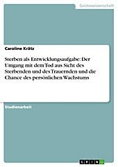 Sterben als Entwicklungsaufgabe: Der Umgang mit dem Tod aus Sicht des Sterbenden und des Trauernden und die Chance des persönlichen Wachstums - eBook - Caroline Krätz,