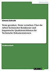 Texte gestalten - Texte verstehen. Über die Arbeit Technischer Redakteure und linguistische Qualitätsrichtlinien für Technische Dokumentationen. -... - Simone Schroth,