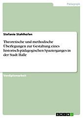 Theoretische und methodische Überlegungen zur Gestaltung eines historisch-pädagogischen Spazierganges in der Stadt Halle - eBook - Stefanie Stahlhofen,