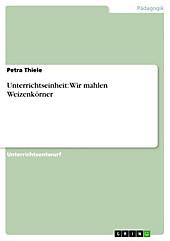Unterrichtseinheit: Wir mahlen Weizenkörner - eBook - Petra Thiele,