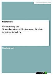 Veränderung des Normalarbeitsverhältnisses und flexible Arbeitszeitmodelle - eBook - Nicole Bäro,