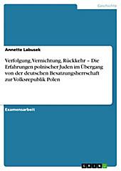 Verfolgung, Vernichtung, Rückkehr - Die Erfahrungen polnischer Juden im Übergang von der deutschen Besatzungsherrschaft zur Volksrepublik Polen -... - Annette Labusek,