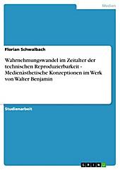 Wahrnehmungswandel im Zeitalter der technischen Reproduzierbarkeit - Medienästhetische Konzeptionen im Werk von Walter Benjamin - eBook - Florian Schwalbach,