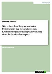 Wie gelingt handlungsorientierter Unterricht in der Gesundheits- und Krankenpflegeausbildung? Entwicklung eines Evaluationskonzeptes - eBook - Simone Janotta,