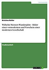 Wilhelm Meisters Wanderjahre - Bilder einer vormodernen und Vorschein einer modernen Gesellschaft - eBook - Kristina Keller,