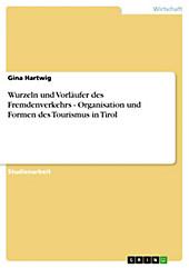 Wurzeln und Vorläufer des Fremdenverkehrs - Organisation und Formen des Tourismus in Tirol - eBook - Gina Hartwig,