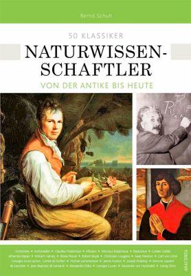 50 Klassiker Naturwissenschaftler von der Antike bis heute, Bernd Schuh