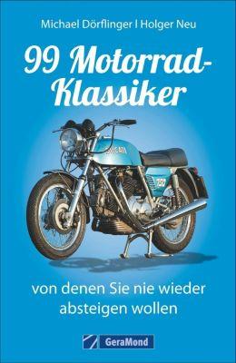 99 Motorrad-Klassiker, von denen Sie nie wieder absteigen wollen, Michael Dörflinger, Holger Neu
