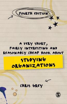 A Very Short, Fairly Interesting and Reasonably Cheap Book About Studying Organizations, Chris Grey