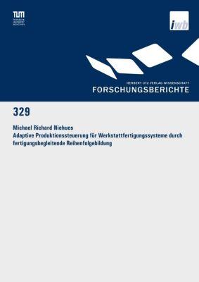 Adaptive Produktionssteuerung für Werkstattfertigungssysteme durch fertigungsbegleitende Reihenfolgebildung, Michael Richard Niehues