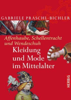Affenhaube, Schellentracht und Wendeschuh. Kleidung und Mode im Mittelalter, Gabriele Praschl-Bichler