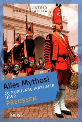 Alles Mythos!: 20 populäre Irrtümer über Preußen, Astrid von Schlachta