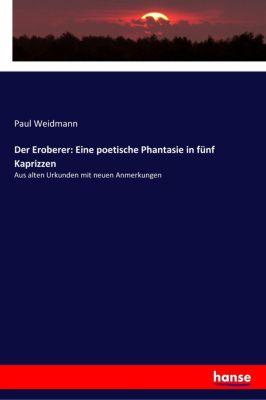 Der Eroberer: Eine poetische Phantasie in fünf Kaprizzen, Paul Weidmann