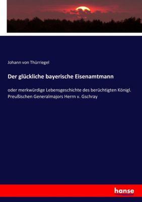 Der glückliche bayerische Eisenamtmann, Johann von Thürriegel