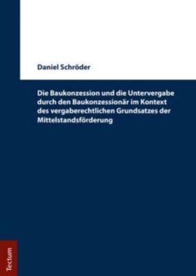 Die Baukonzession und die Untervergabe durch den Baukonzessionär im Kontext des vergaberechtlichen Grundsatzes der Mitte, Daniel Schröder