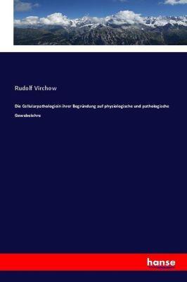 Die Cellularpathologiein ihrer Begründung auf physiologische und pathologische Gewebelehre, Rudolf Virchow