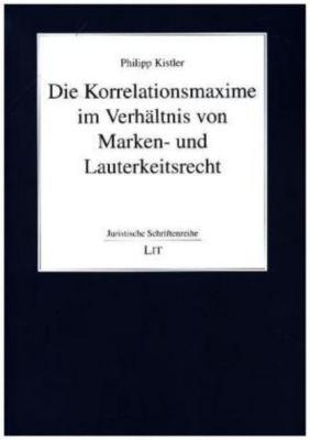 Die Korrelationsmaxime im Verhältnis von Marken- und Lauterkeitsrecht, Philipp Kistler