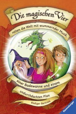 Die magischen Vier Band 2: Die magischen Vier retten die Welt mit wummernder Musik, einer Badewanne und einem undurchdachten Plan, Rüdiger Bertram