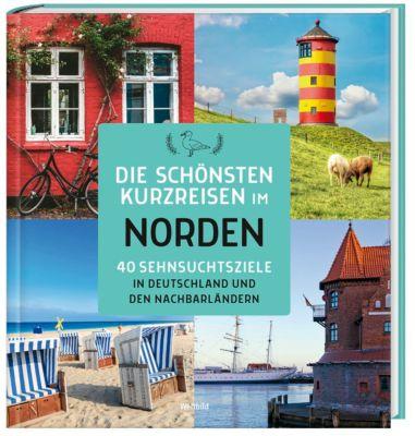 Die schönsten Kurzreisen im Norden - 40 Sehnsuchtsziele in Deutschland und den N