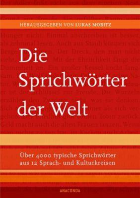 Die Sprichwörter der Welt; Über 4000 typische Sprichwörter aus 12 Sprach- und Kulturkreisen, Lukas Moritz