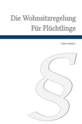 Die Wohnsitzverpflichtung für Flüchtlinge nach 12a des Aufenthaltsgesetzes, Lukas Sanders