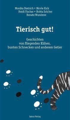 Dietrich, M: Tierisch gut!, Monika Dietrich, Nicole Eick, Heidi Fischer, Britta Solcher, Wunderer Wunderer