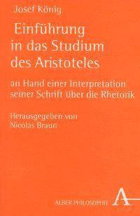 Einführung in das Studium des Aristoteles an Hand einer Interpretation seiner Schrift über die Rhetorik, Josef König