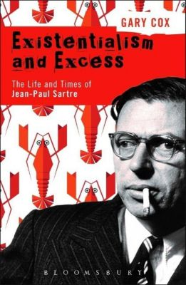 Existentialism and Excess: The Life and Times of Jean-Paul Sartre, Gary Cox