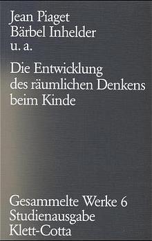 Gesammelte Werke, 10 Bde.: Bd.6 Die Entwicklung des räumlichen Denkens beim Kinde, Jean Piaget, Bärbel Inhelder