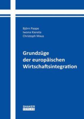 Grundzüge der europäischen Wirtschaftsintegration, Björn W. Paape, Iwona Kiereta, Christoph Maus