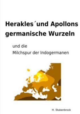 Herakles und Apollons germanische Wurzeln und die Milchspur der Indogermanen, Heiner Stukenbrock