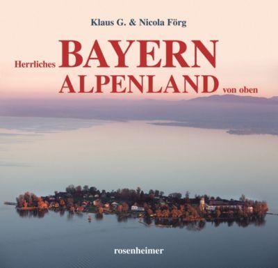 Herrliches Bayern Alpenland von oben, Klaus G. Förg, Nicola Förg