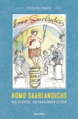 Homo Saarlandicus. Was es heisst, ein Saarländer zu sein, Peter Waldbauer
