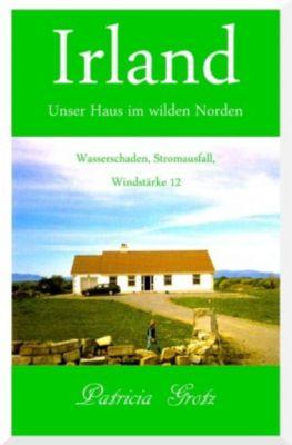 Irland - Unser Haus im wilden Norden, Patricia Grotz
