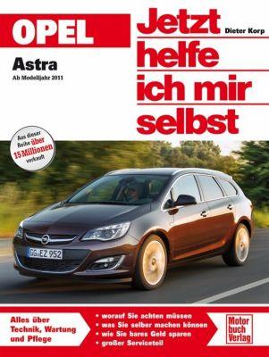 Jetzt helfe ich mir selbst: . Opel Astra ab Modelljahr 2011, Dieter Korp