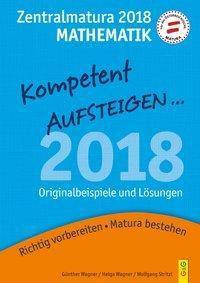 Kompetent Aufsteigen... Mathematik 8 - Zentralmatura 2018, Günther Wagner, Helga Wagner, Wolfgang Stritzl