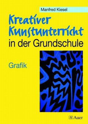 Kreativer Kunstunterricht in der Grundschule: Grafik, Manfred Kiesel