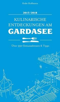 Kulinarische Entdeckungen am Gardasee 2017/2018, Heike Hoffmann