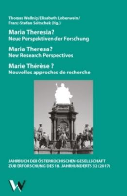 Maria Theresia? Neue Perspektiven der Forschung / Maria Theresa? New Research Perspectives / Marie Thérèse? Nouvelles ap