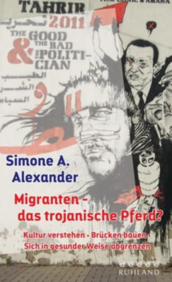 Migranten - das trojanische Pferd?, Simone A. Alexander