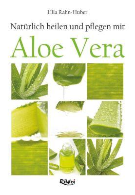 Natürlich heilen und pflegen mit Aloe Vera, Ulla Rahn-Huber