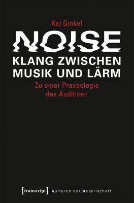 Noise - Klang zwischen Musik und Lärm, Kai Ginkel
